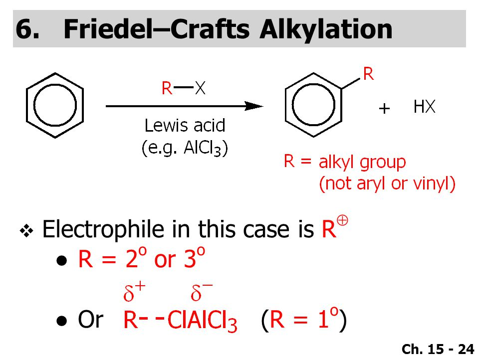 Ch. 15 - 24 6.Friedel–Crafts Alkylation  Electrophile in this case is R  ●R = 2 o or 3 o ●Or (R = 1 o )