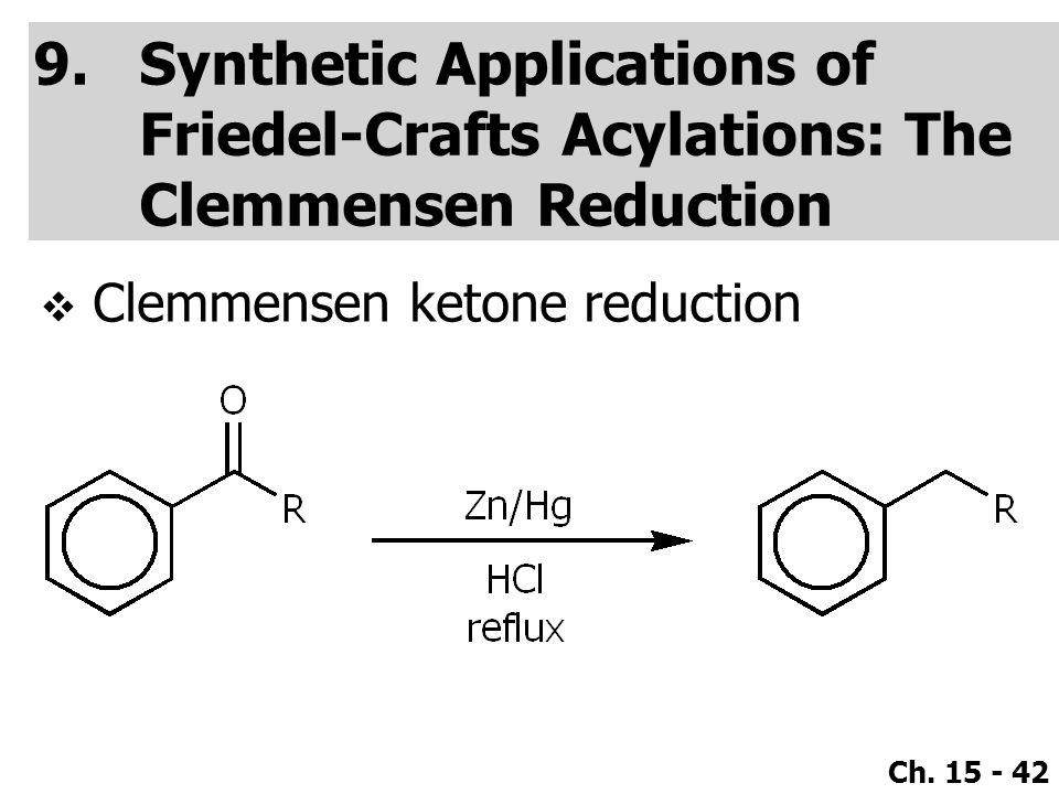Ch. 15 - 42 9.Synthetic Applications of Friedel-Crafts Acylations: The Clemmensen Reduction  Clemmensen ketone reduction