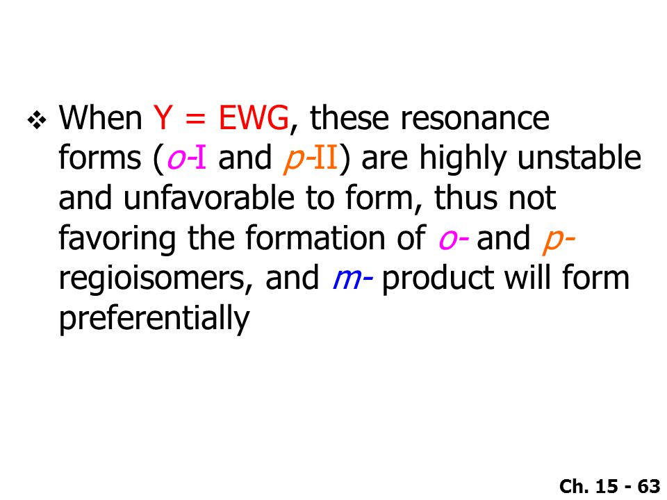 Ch. 15 - 63  When Y = EWG, these resonance forms (o-I and p-II) are highly unstable and unfavorable to form, thus not favoring the formation of o- an