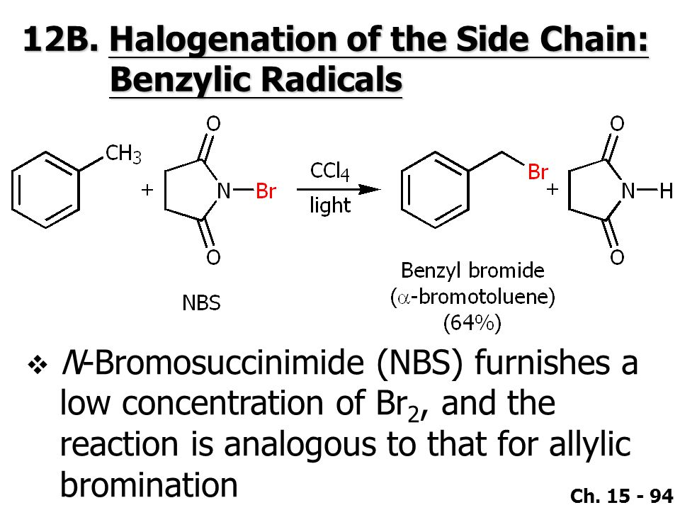 Ch. 15 - 94 12B. Halogenation of the Side Chain: Benzylic Radicals  N-Bromosuccinimide (NBS) furnishes a low concentration of Br 2, and the reaction