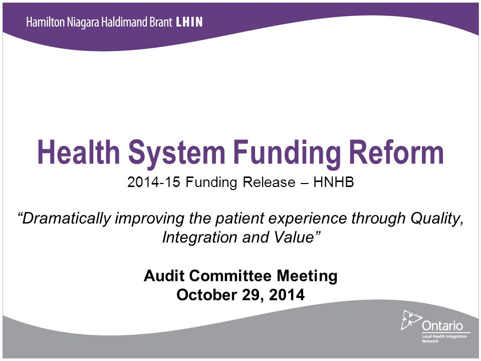 Health System Funding Reform 2014-15 Funding Release – HNHB Dramatically improving the patient experience through Quality, Integration and Value Audit Committee Meeting October 29, 2014