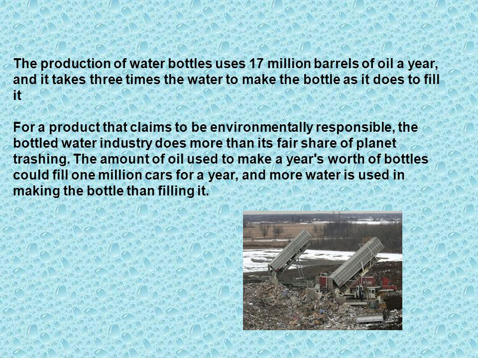 The production of water bottles uses 17 million barrels of oil a year, and it takes three times the water to make the bottle as it does to fill it For