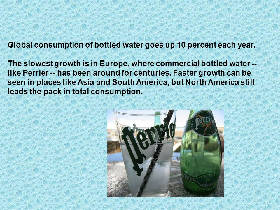 Global consumption of bottled water goes up 10 percent each year. The slowest growth is in Europe, where commercial bottled water -- like Perrier -- h