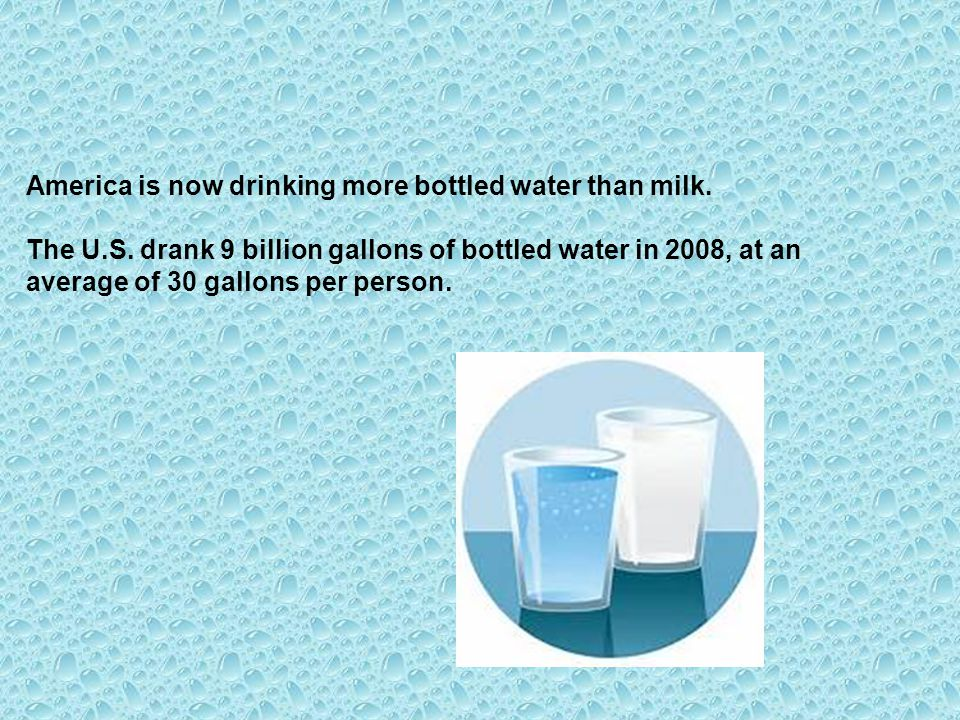 America is now drinking more bottled water than milk. The U.S. drank 9 billion gallons of bottled water in 2008, at an average of 30 gallons per perso