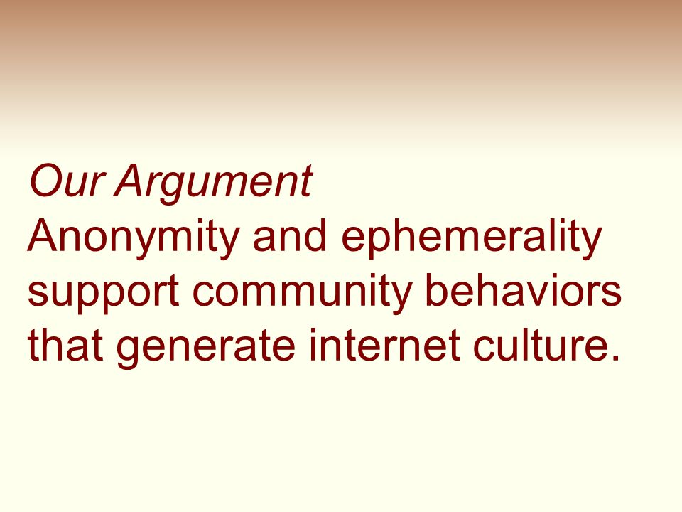 Anonymity and ephemerality support community behaviors that generate internet culture. Our Argument