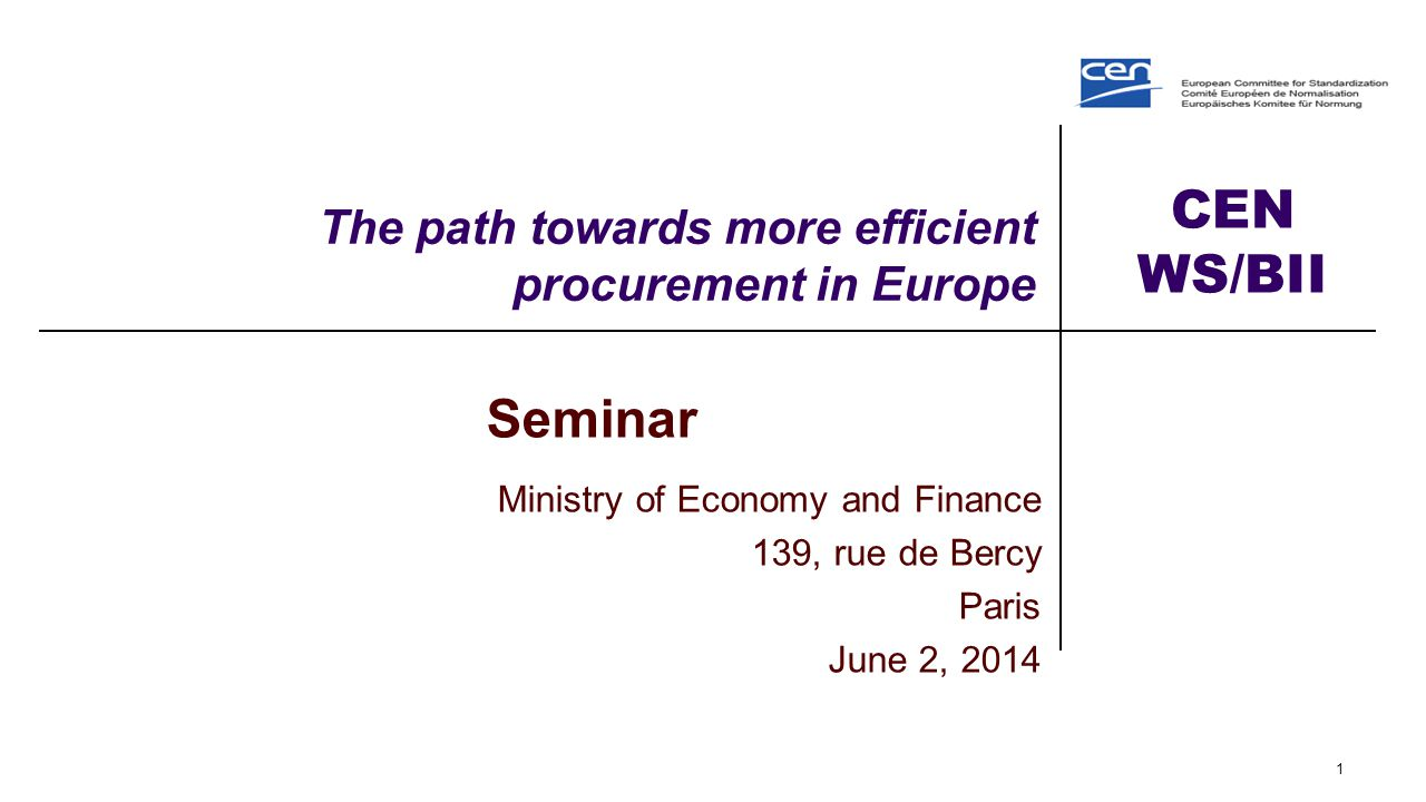 CEN WS/BII The path towards more efficient procurement in Europe 1 Seminar Ministry of Economy and Finance 139, rue de Bercy Paris June 2, 2014