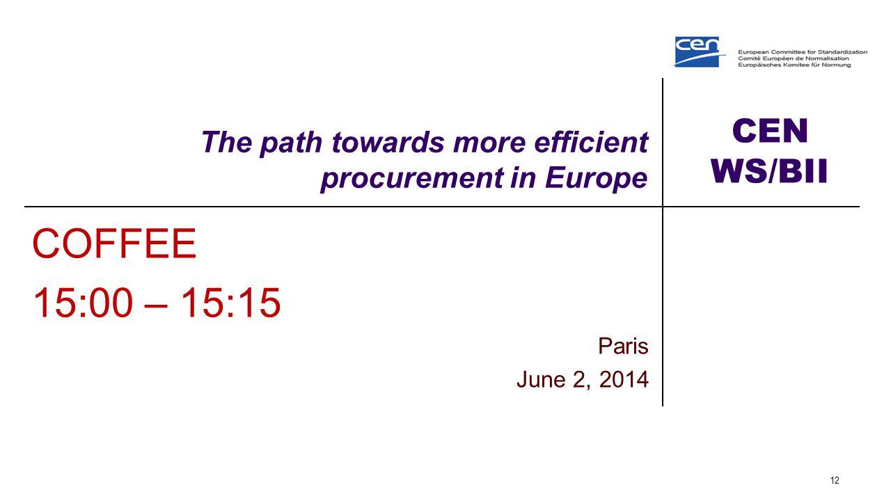 CEN WS/BII The path towards more efficient procurement in Europe COFFEE 15:00 – 15:15 Paris June 2, 2014 12