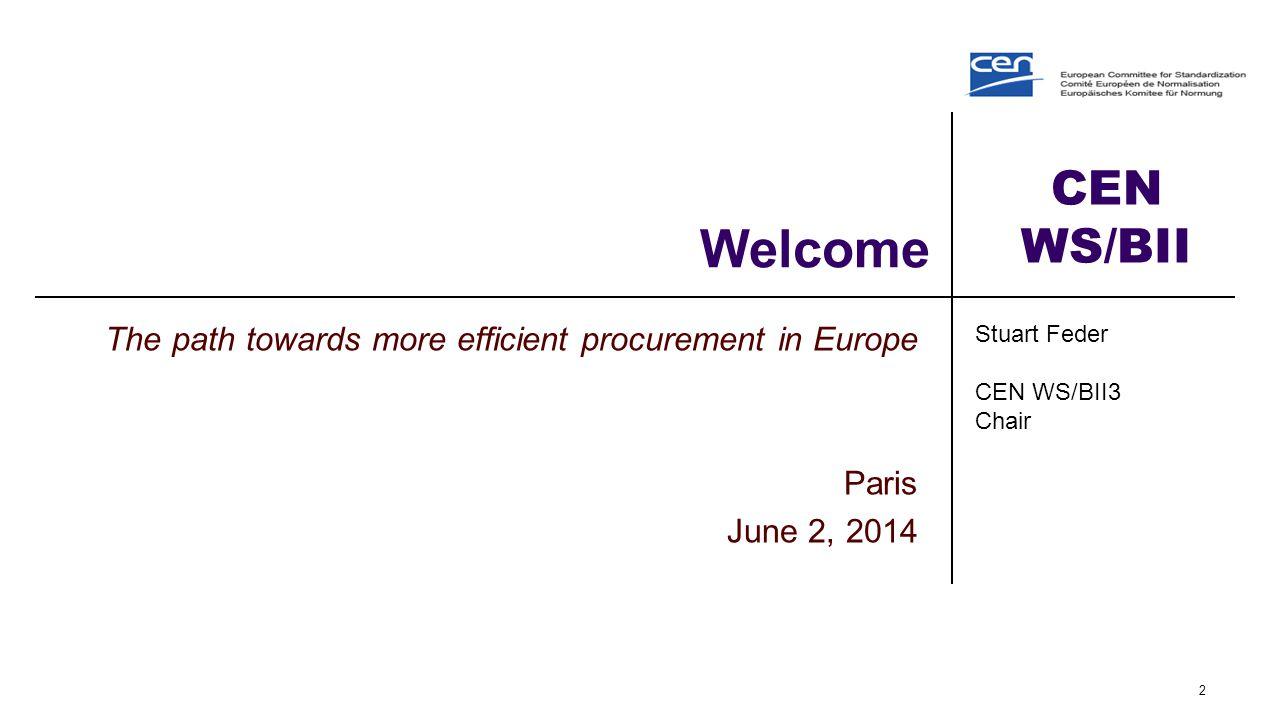 CEN WS/BII Welcome The path towards more efficient procurement in Europe Paris June 2, 2014 2 Stuart Feder CEN WS/BII3 Chair