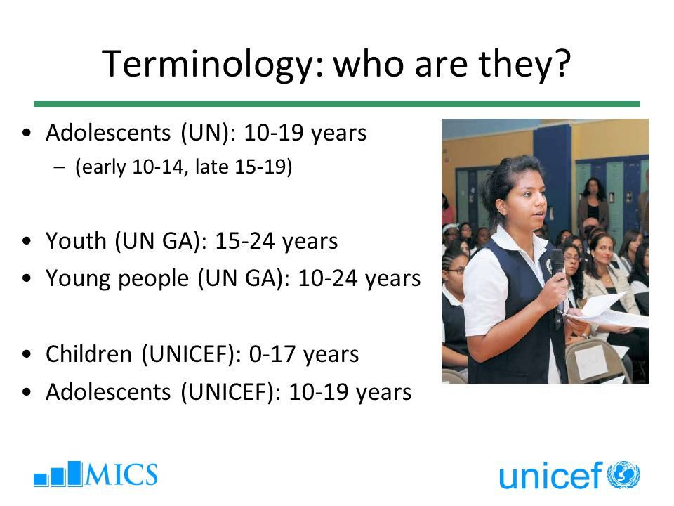 Terminology: who are they? Adolescents (UN): 10-19 years –(early 10-14, late 15-19) Youth (UN GA): 15-24 years Young people (UN GA): 10-24 years Child