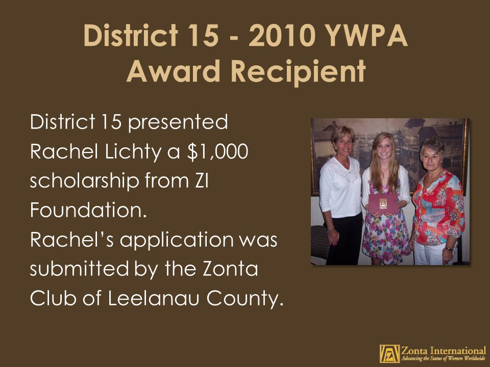 District 15 - 2010 YWPA Award Recipient District 15 presented Rachel Lichty a $1,000 scholarship from ZI Foundation.