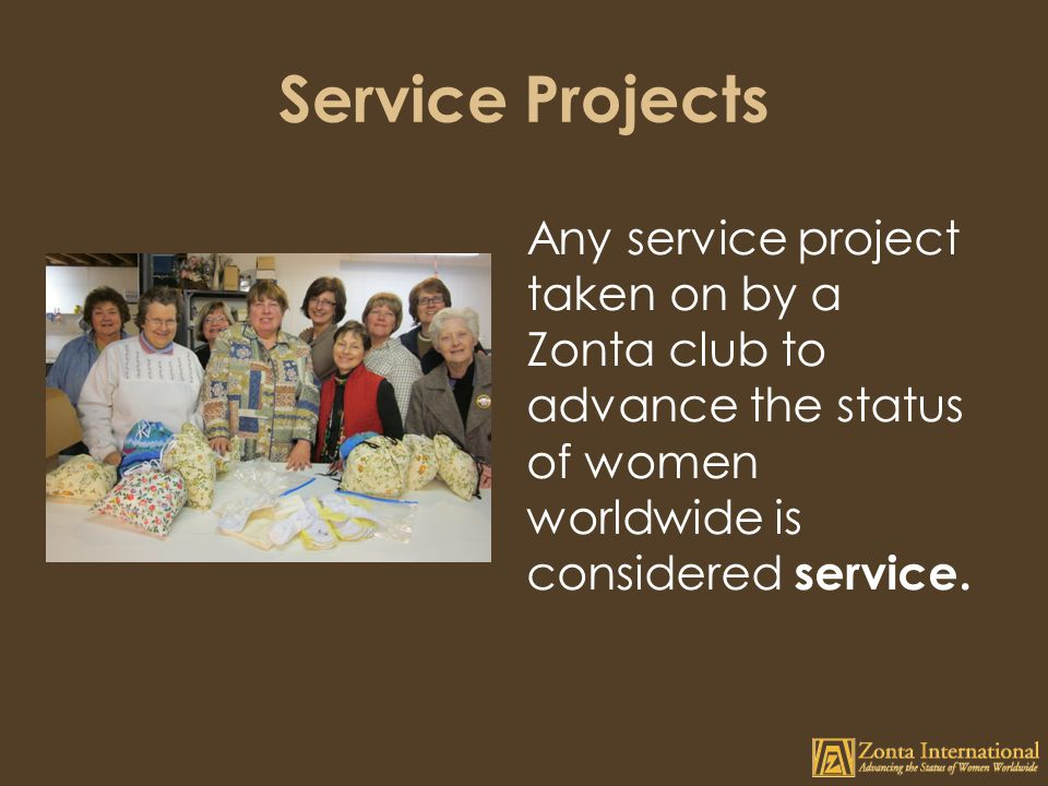 Service Projects Any service project taken on by a Zonta club to advance the status of women worldwide is considered service.