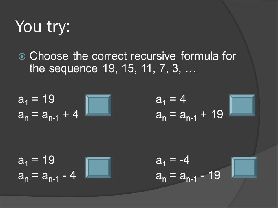 You try:  Choose the correct recursive formula for the sequence 19, 15, 11, 7, 3, … a 1 = 19a 1 = 4 a n = a n-1 + 4a n = a n-1 + 19 a 1 = 19a 1 = -4 a n = a n-1 - 4a n = a n-1 - 19