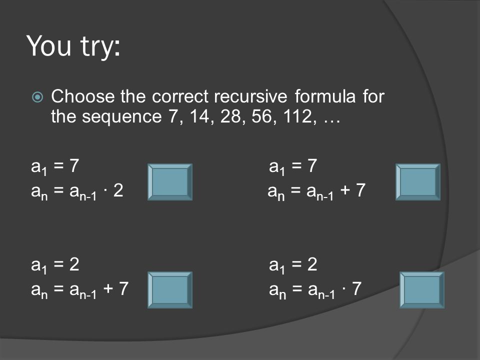 You try:  Choose the correct recursive formula for the sequence 7, 14, 28, 56, 112, … a 1 = 7a 1 = 7 a n = a n-1 ∙ 2 a n = a n-1 + 7 a 1 = 2a 1 = 2 a n = a n-1 + 7a n = a n-1 ∙ 7
