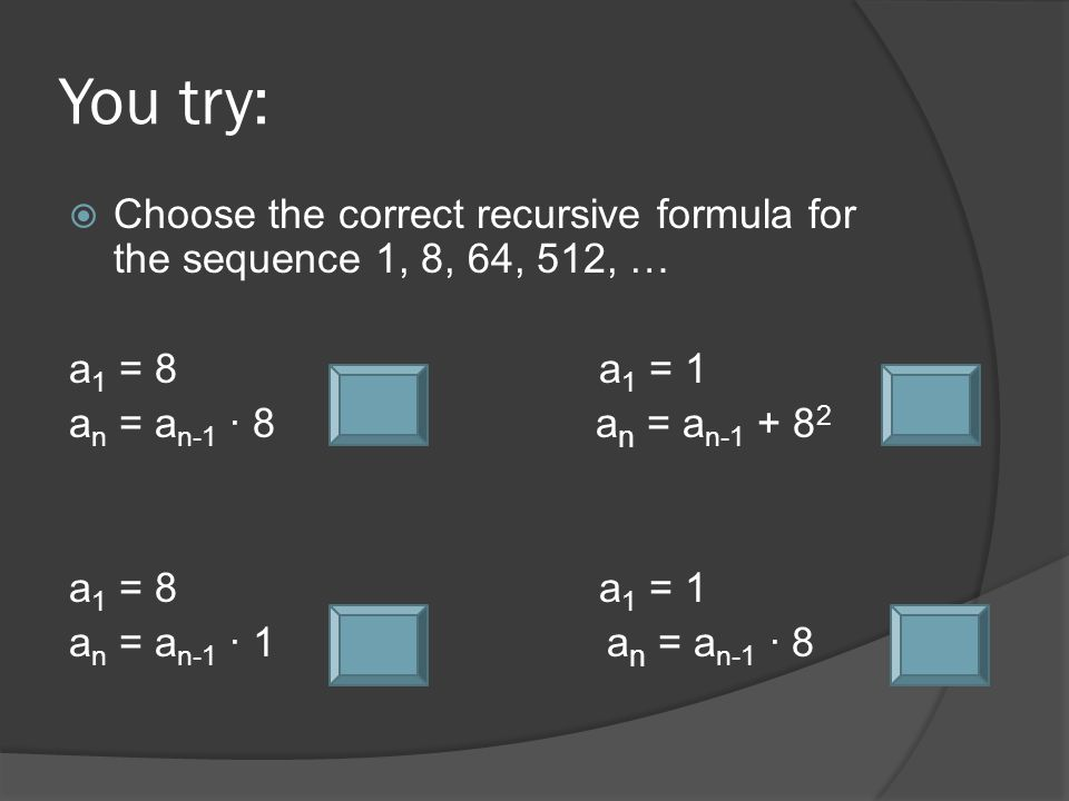 You try:  Choose the correct recursive formula for the sequence 1, 8, 64, 512, … a 1 = 8a 1 = 1 a n = a n-1 ∙ 8 a n = a n-1 + 8 2 a 1 = 8a 1 = 1 a n = a n-1 ∙ 1 a n = a n-1 ∙ 8