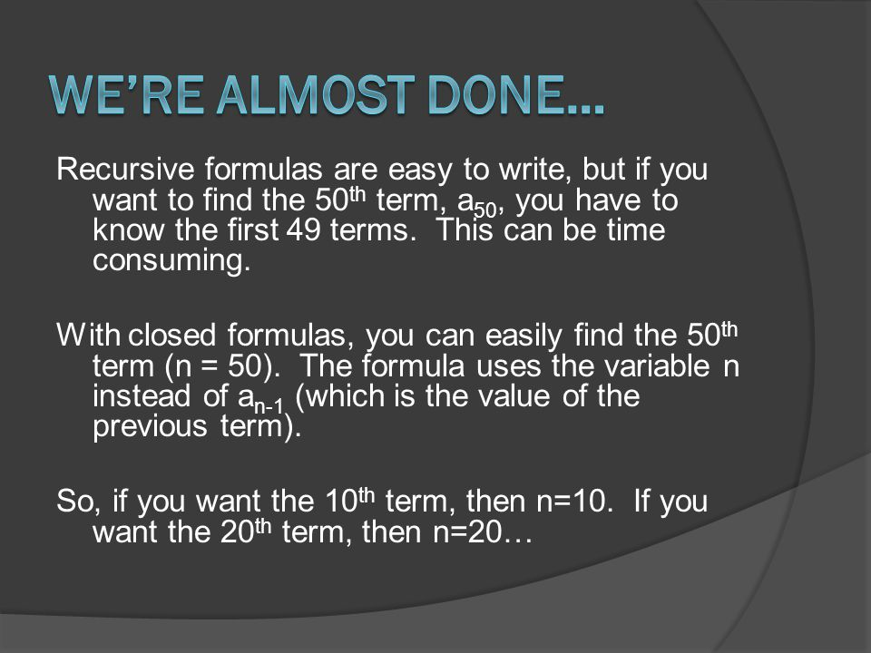 Recursive formulas are easy to write, but if you want to find the 50 th term, a 50, you have to know the first 49 terms.