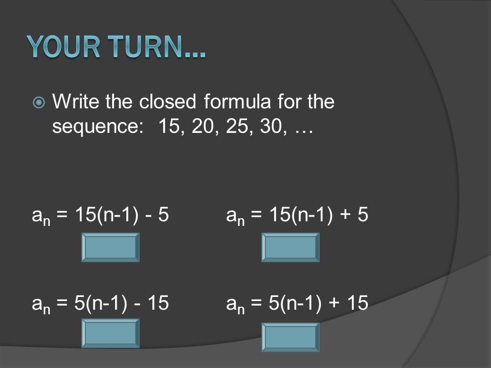  Write the closed formula for the sequence: 15, 20, 25, 30, … a n = 15(n-1) - 5a n = 15(n-1) + 5 a n = 5(n-1) - 15a n = 5(n-1) + 15