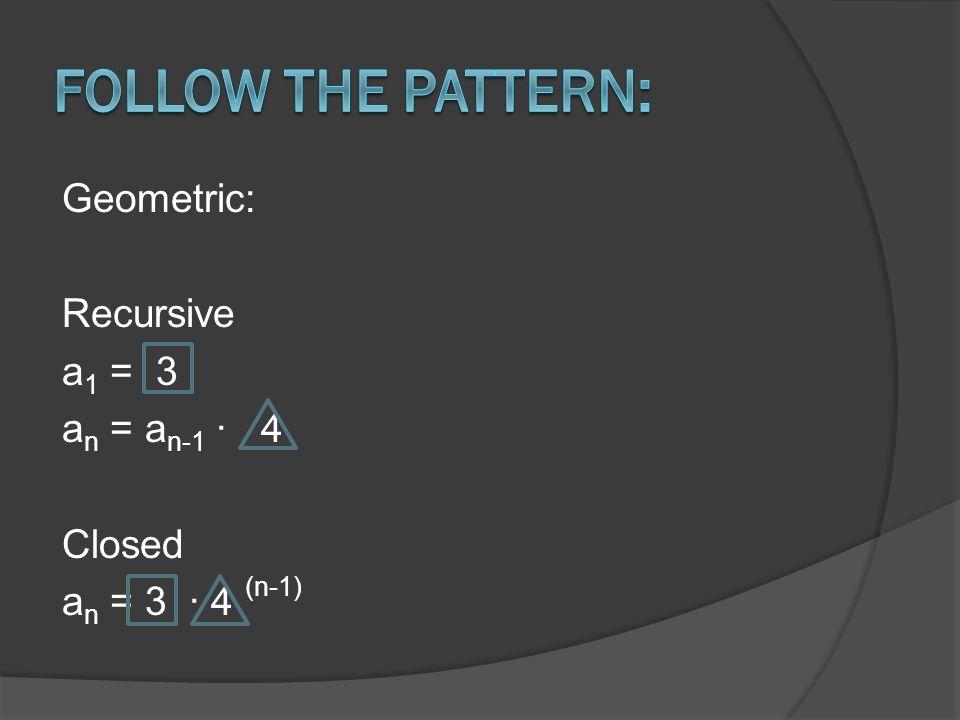 Geometric: Recursive a 1 = 3 a n = a n-1 ∙ 4 Closed a n = 3 ∙ 4 (n-1)