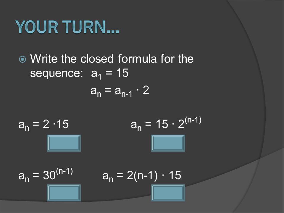  Write the closed formula for the sequence: a 1 = 15 a n = a n-1 ∙ 2 a n = 2 ∙15a n = 15 ∙ 2 (n-1) a n = 30 (n-1) a n = 2(n-1) ∙ 15