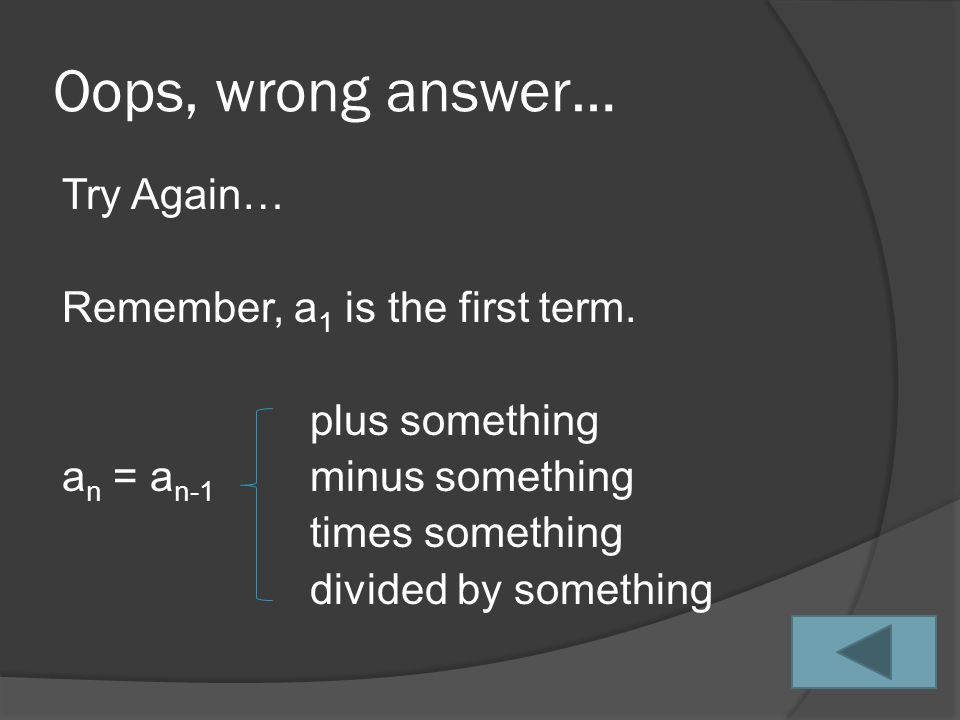 Oops, wrong answer… Try Again… Remember, a 1 is the first term.