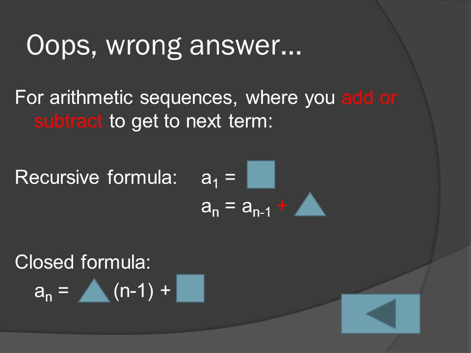 Oops, wrong answer… For arithmetic sequences, where you add or subtract to get to next term: Recursive formula:a 1 = a n = a n-1 + Closed formula: a n = (n-1) +