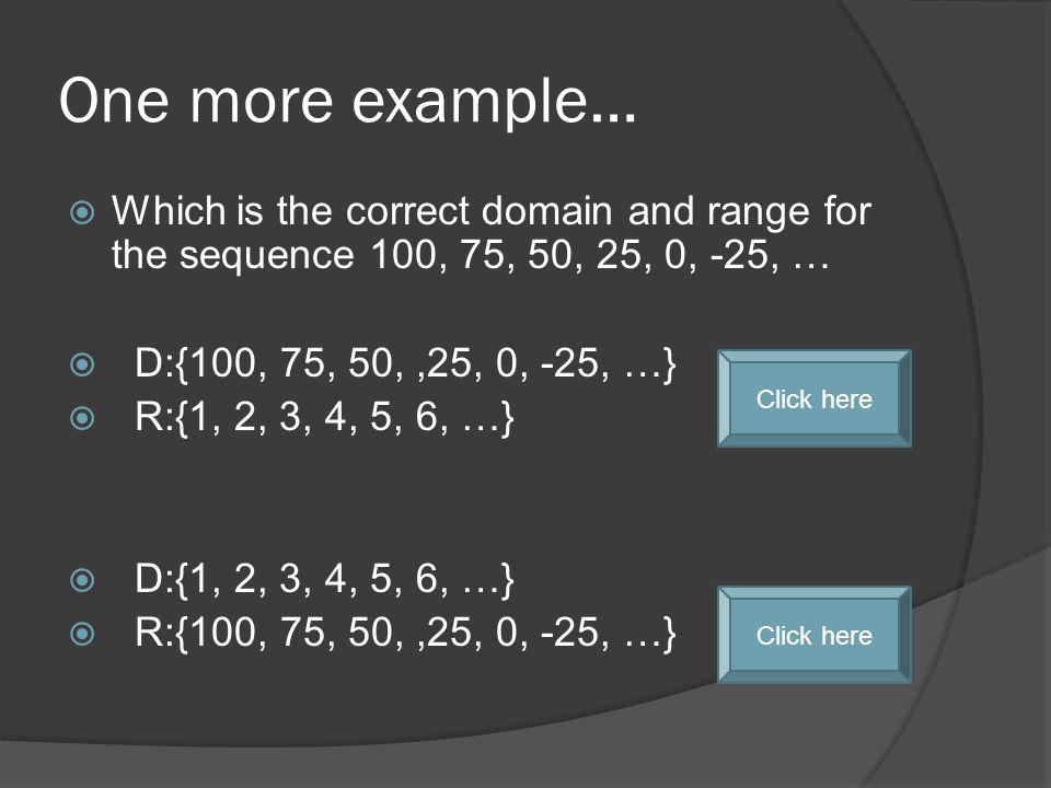 One more example…  Which is the correct domain and range for the sequence 100, 75, 50, 25, 0, -25, …  D:{100, 75, 50,,25, 0, -25, …}  R:{1, 2, 3, 4, 5, 6, …}  D:{1, 2, 3, 4, 5, 6, …}  R:{100, 75, 50,,25, 0, -25, …} Click here