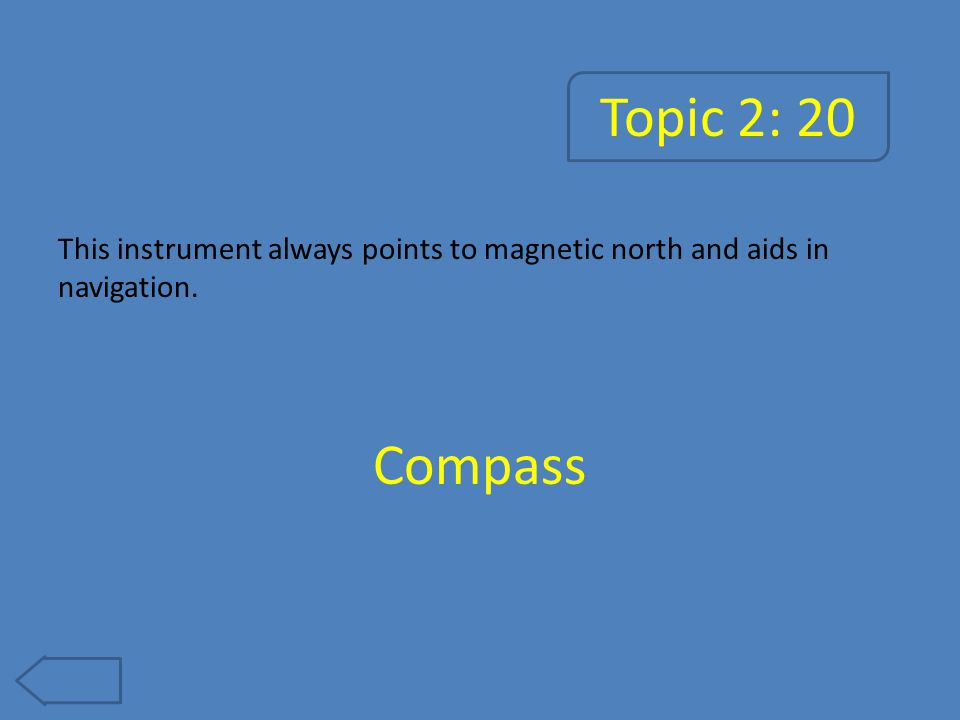 Topic 2: 20 This instrument always points to magnetic north and aids in navigation. Compass