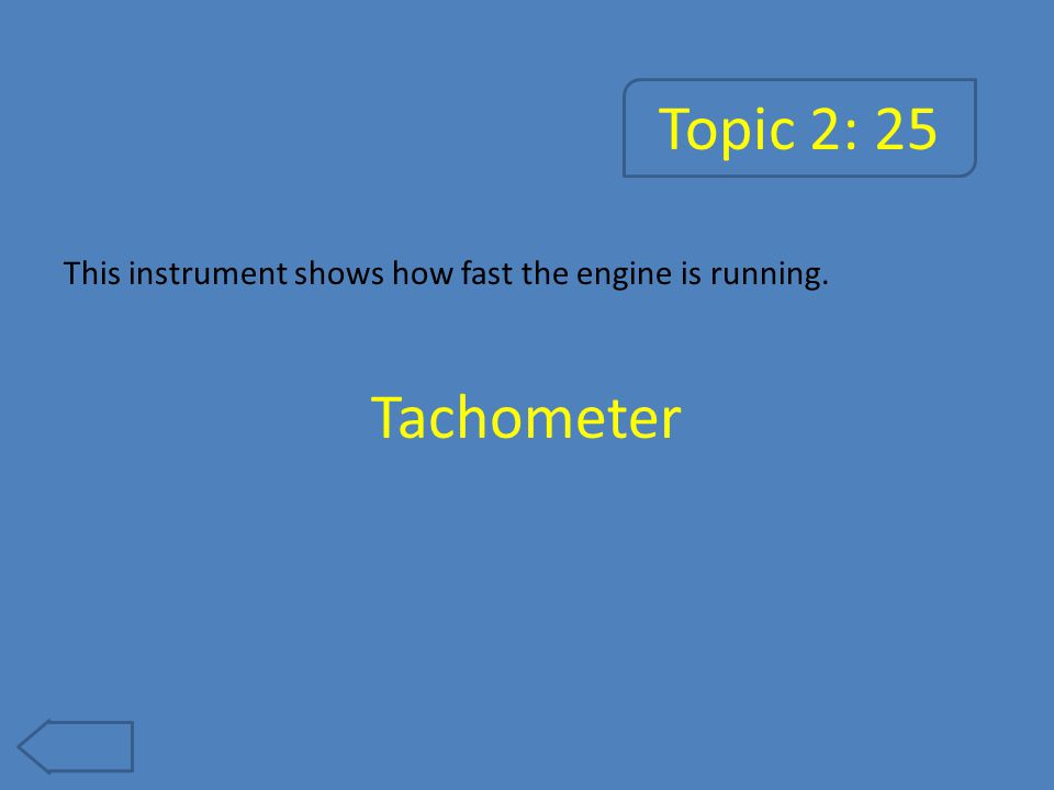 Topic 2: 25 This instrument shows how fast the engine is running. Tachometer