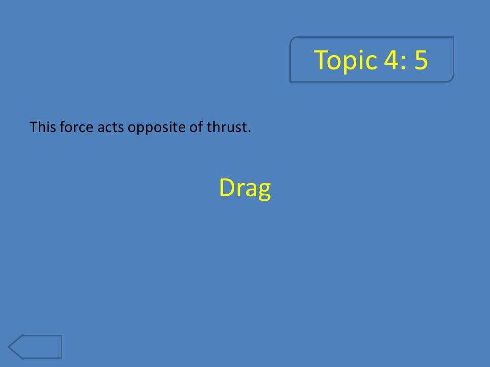 Topic 4: 5 This force acts opposite of thrust. Drag