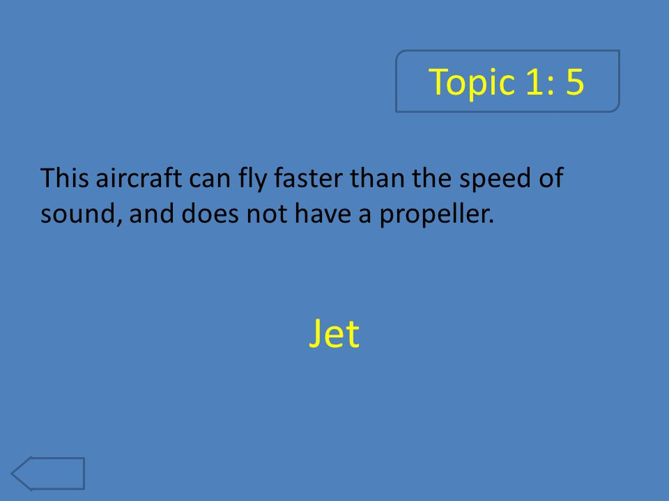 Topic 1: 5 This aircraft can fly faster than the speed of sound, and does not have a propeller. Jet