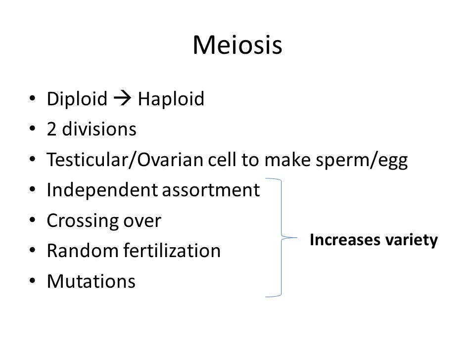 Meiosis Diploid  Haploid 2 divisions Testicular/Ovarian cell to make sperm/egg Independent assortment Crossing over Random fertilization Mutations In