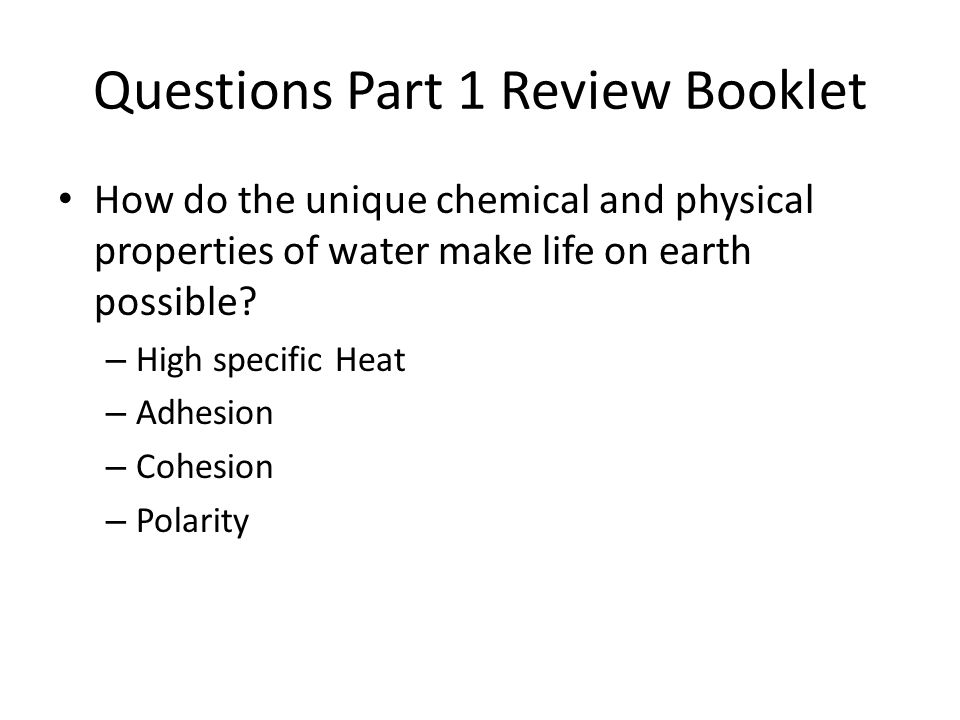 Questions Part 1 Review Booklet How do the unique chemical and physical properties of water make life on earth possible? – High specific Heat – Adhesi