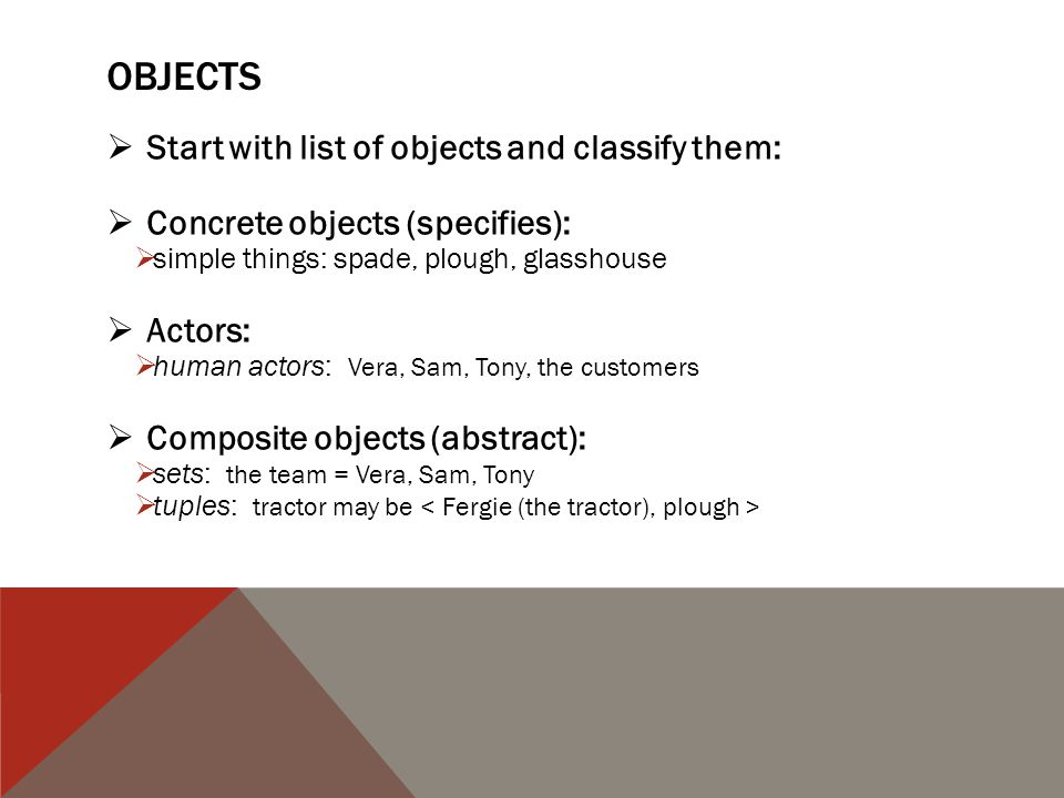 OBJECTS  Start with list of objects and classify them:  Concrete objects (specifies):  simple things: spade, plough, glasshouse  Actors:  human actors: Vera, Sam, Tony, the customers  Composite objects (abstract):  sets: the team = Vera, Sam, Tony  tuples: tractor may be