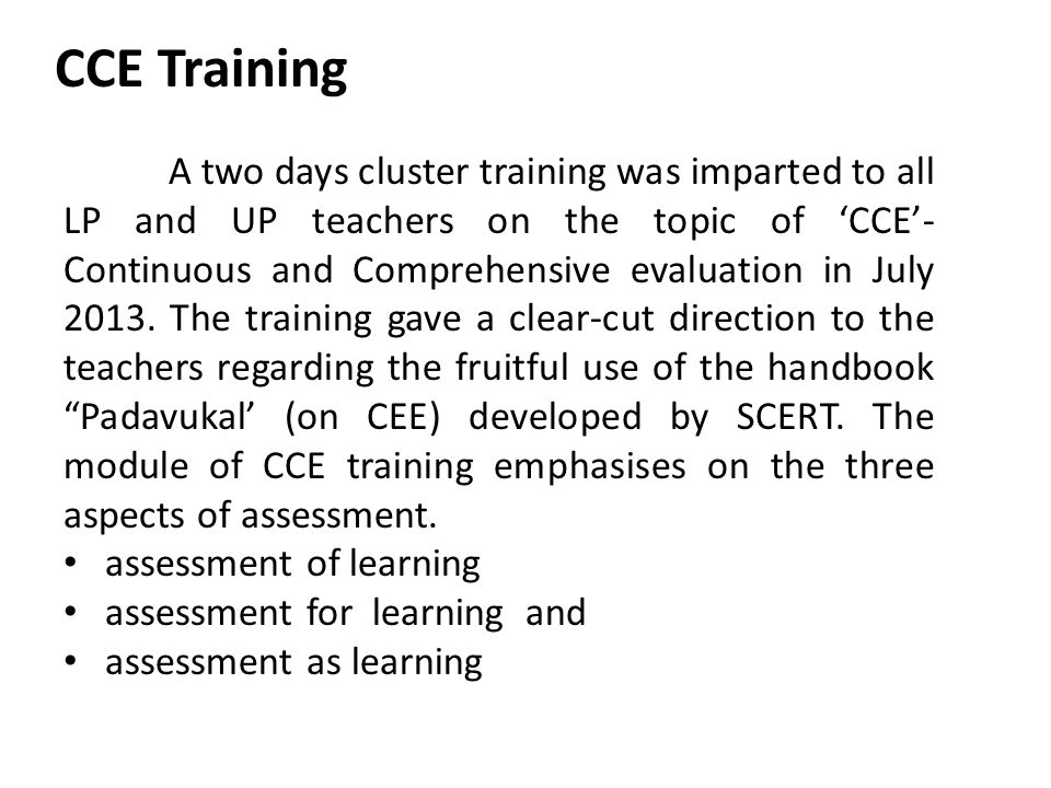 CCE Training A two days cluster training was imparted to all LP and UP teachers on the topic of 'CCE'- Continuous and Comprehensive evaluation in July 2013.