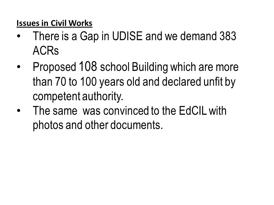 Issues in Civil Works There is a Gap in UDISE and we demand 383 ACRs Proposed 108 school Building which are more than 70 to 100 years old and declared unfit by competent authority.