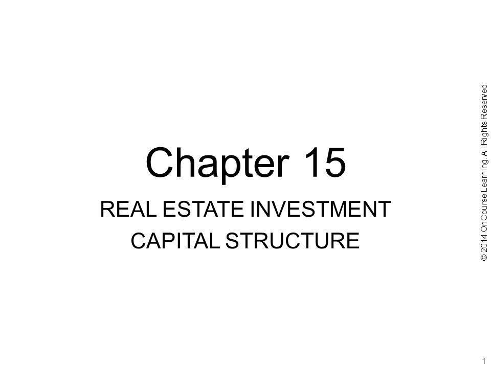 CHAPTER OUTLINE 15.1 Debt When There Is an Equity Capital Constraint 15.1.1 Debt to Obtain Positive Equity NPV 15.1.2 Debt and Diversification 15.1.3 Limitations on the Equity Constraint Argument for the Use of Debt 15.2 Other Considerations Regarding the Role of Debt in Real Estate Investments 15.2.1 Debt as an Incentive and Disciplinary Tool for Management 15.2.2 Debt and Liquidity 15.2.3 Cost of Financial Distress 15.2.4 Debt and Inflation 15.3 Project-Level Capital Structure in Real Estate 15.3.1 Enriching the Traditional Capital Structure Plate 15.3.2 Numerical Example of Multi-Tiered Project Capital Structure 15.3.3 Analyzing Project-Level Capital Structure: An Example Application of Sensitivity Analysis 15.4 Chapter Summary © 2014 OnCourse Learning.