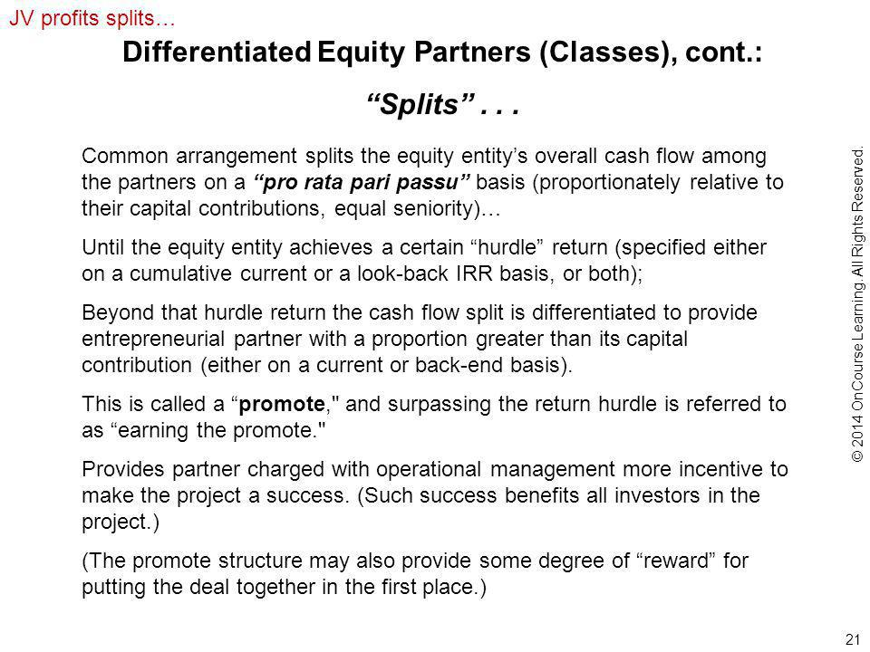 21 Common arrangement splits the equity entity's overall cash flow among the partners on a pro rata pari passu basis (proportionately relative to their capital contributions, equal seniority)… Until the equity entity achieves a certain hurdle return (specified either on a cumulative current or a look-back IRR basis, or both); Beyond that hurdle return the cash flow split is differentiated to provide entrepreneurial partner with a proportion greater than its capital contribution (either on a current or back-end basis).