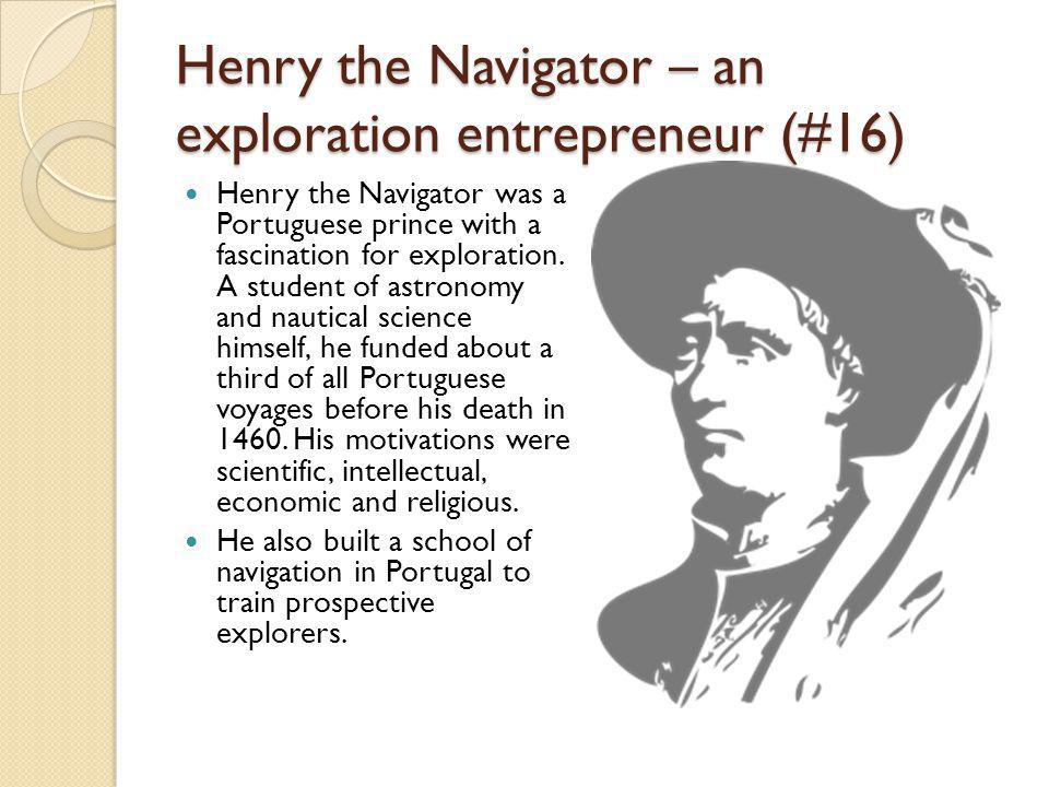 Henry the Navigator – an exploration entrepreneur (#16) Henry the Navigator was a Portuguese prince with a fascination for exploration.