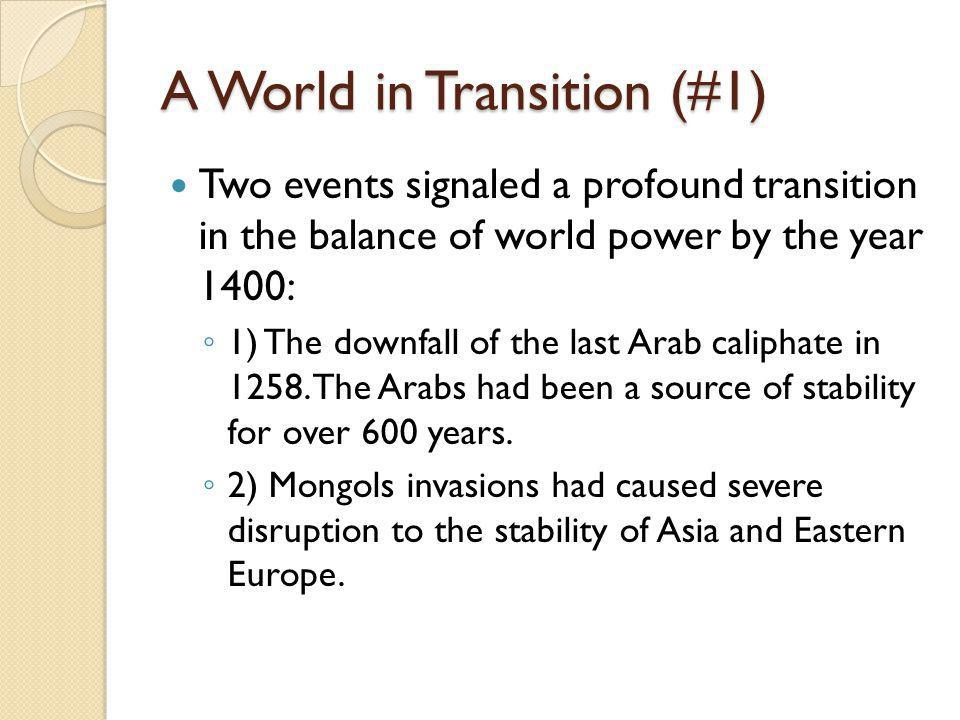 A World in Transition (#1) Two events signaled a profound transition in the balance of world power by the year 1400: ◦ 1) The downfall of the last Arab caliphate in 1258.