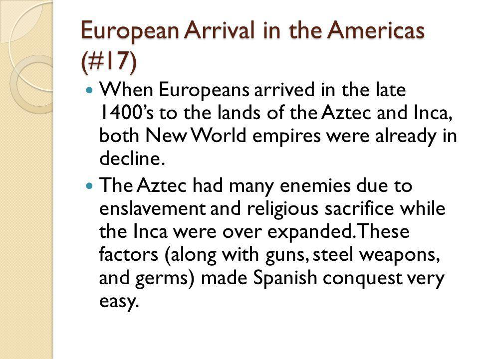 European Arrival in the Americas (#17) When Europeans arrived in the late 1400's to the lands of the Aztec and Inca, both New World empires were already in decline.