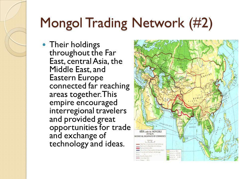 Mongol Trading Network (#2) Their holdings throughout the Far East, central Asia, the Middle East, and Eastern Europe connected far reaching areas together.