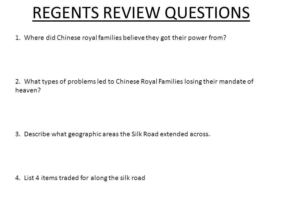 REGENTS REVIEW QUESTIONS 1. Where did Chinese royal families believe they got their power from? 2. What types of problems led to Chinese Royal Familie