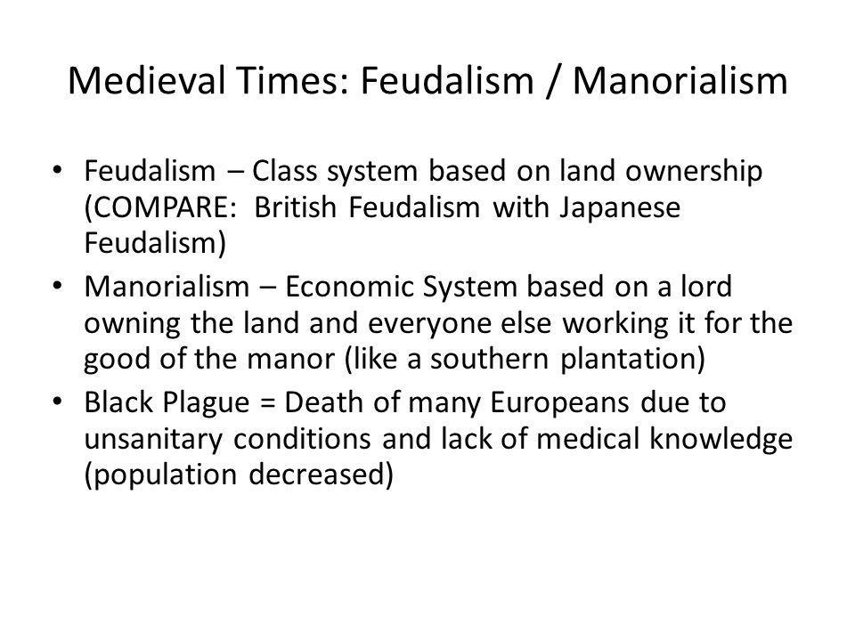 Medieval Times: Feudalism / Manorialism Feudalism – Class system based on land ownership (COMPARE: British Feudalism with Japanese Feudalism) Manorial