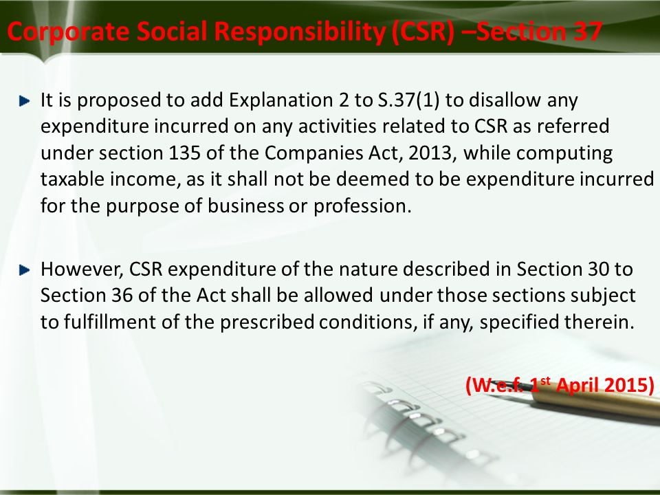 Corporate Social Responsibility (CSR) –Section 37 It is proposed to add Explanation 2 to S.37(1) to disallow any expenditure incurred on any activities related to CSR as referred under section 135 of the Companies Act, 2013, while computing taxable income, as it shall not be deemed to be expenditure incurred for the purpose of business or profession.