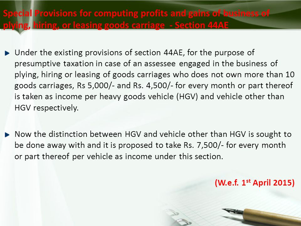 Special Provisions for computing profits and gains of business of plying, hiring, or leasing goods carriage - Section 44AE Under the existing provisions of section 44AE, for the purpose of presumptive taxation in case of an assessee engaged in the business of plying, hiring or leasing of goods carriages who does not own more than 10 goods carriages, Rs 5,000/- and Rs.
