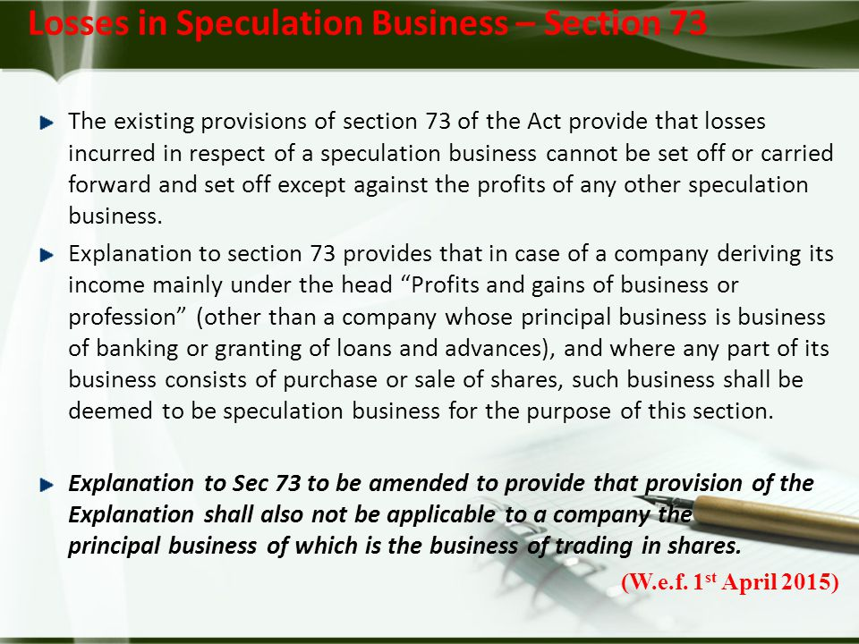 The existing provisions of section 73 of the Act provide that losses incurred in respect of a speculation business cannot be set off or carried forward and set off except against the profits of any other speculation business.