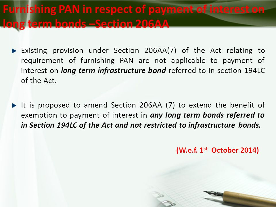 Furnishing PAN in respect of payment of interest on long term bonds –Section 206AA Existing provision under Section 206AA(7) of the Act relating to requirement of furnishing PAN are not applicable to payment of interest on long term infrastructure bond referred to in section 194LC of the Act.