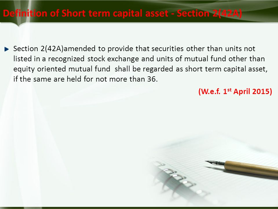 Definition of Short term capital asset - Section 2(42A) Section 2(42A)amended to provide that securities other than units not listed in a recognized stock exchange and units of mutual fund other than equity oriented mutual fund shall be regarded as short term capital asset, if the same are held for not more than 36.