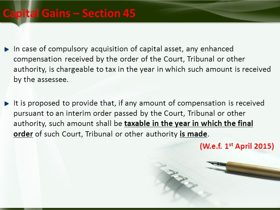 Capital Gains – Section 45 In case of compulsory acquisition of capital asset, any enhanced compensation received by the order of the Court, Tribunal or other authority, is chargeable to tax in the year in which such amount is received by the assessee.