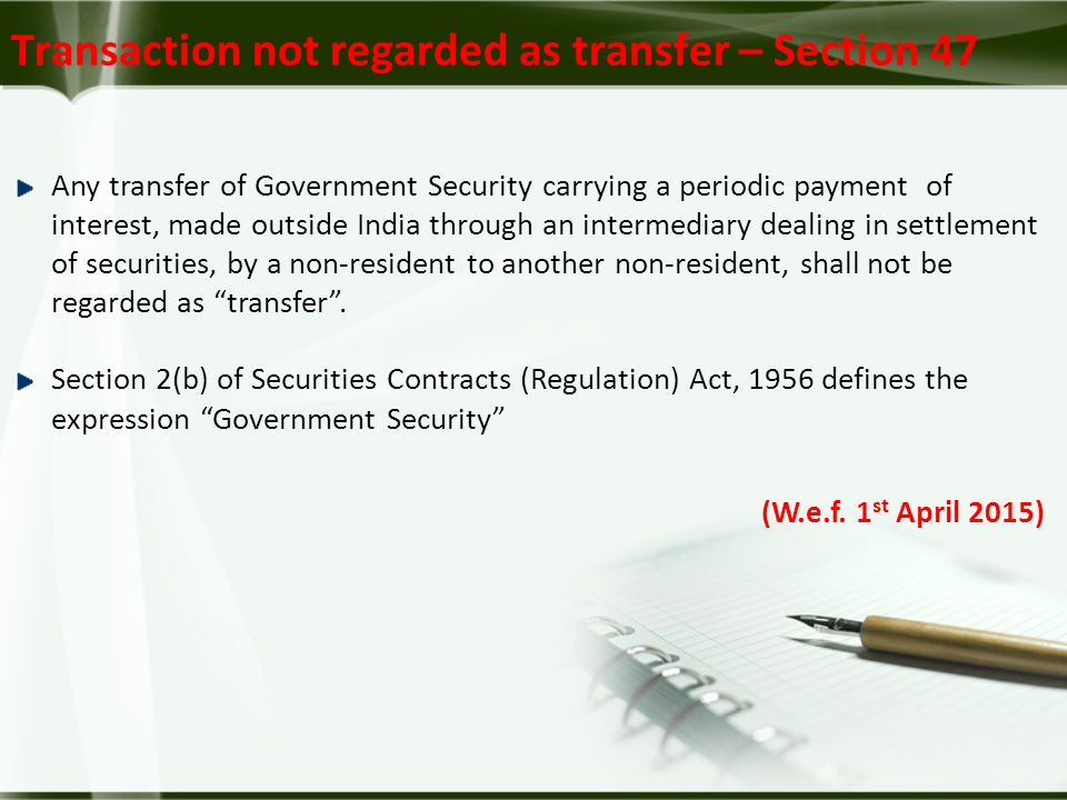 Transaction not regarded as transfer – Section 47 Any transfer of Government Security carrying a periodic payment of interest, made outside India through an intermediary dealing in settlement of securities, by a non-resident to another non-resident, shall not be regarded as transfer .