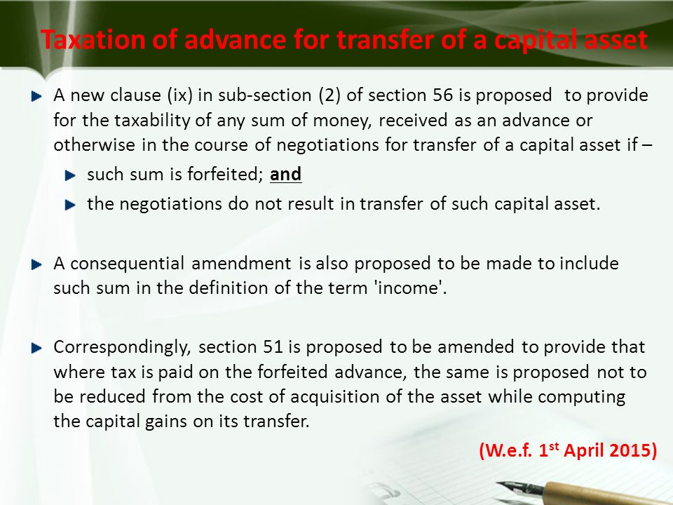 A new clause (ix) in sub-section (2) of section 56 is proposed to provide for the taxability of any sum of money, received as an advance or otherwise in the course of negotiations for transfer of a capital asset if – such sum is forfeited; and the negotiations do not result in transfer of such capital asset.
